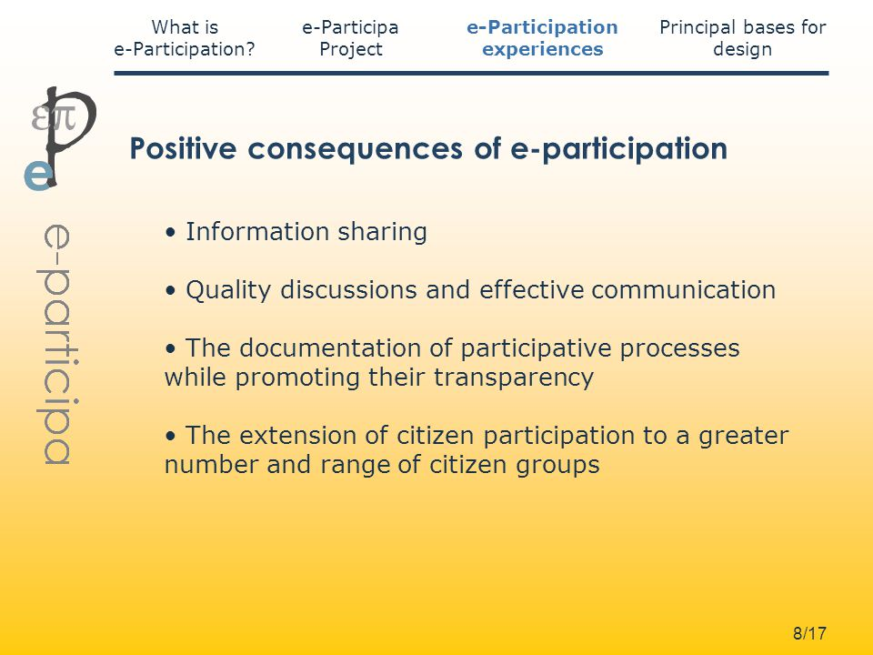 8/17 Information sharing Quality discussions and effective communication The documentation of participative processes while promoting their transparency The extension of citizen participation to a greater number and range of citizen groups Positive consequences of e participation e-Participa Project What is e-Participation.