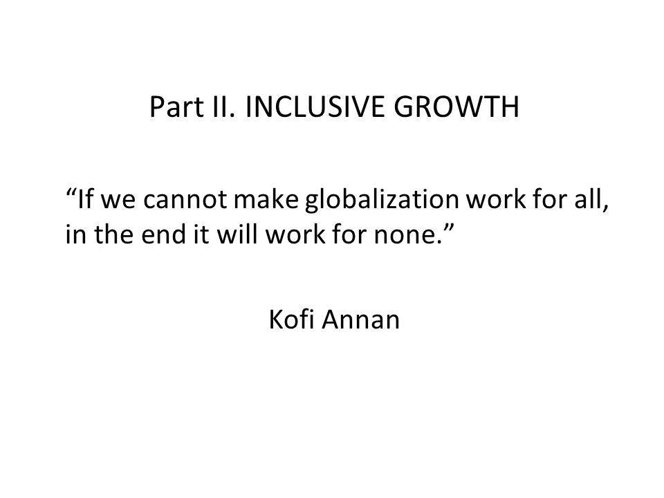 Part II. INCLUSIVE GROWTH If we cannot make globalization work for all, in the end it will work for none. Kofi Annan