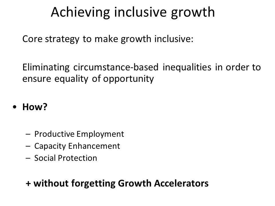 Achieving inclusive growth Core strategy to make growth inclusive: Eliminating circumstance-based inequalities in order to ensure equality of opportunity How.