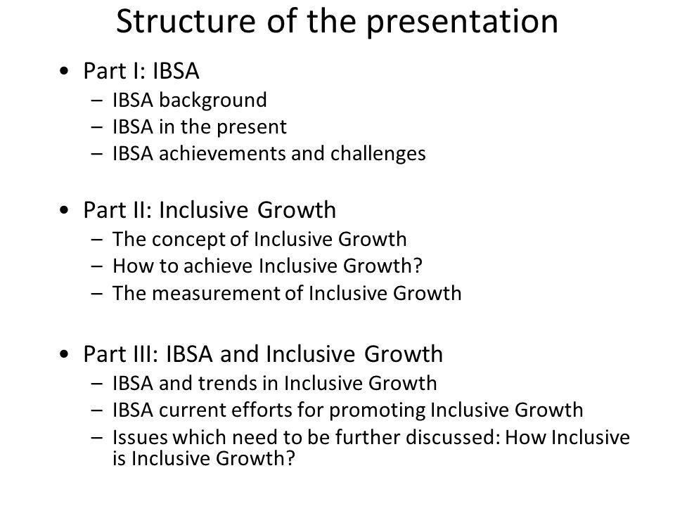 Structure of the presentation Part I: IBSA –IBSA background –IBSA in the present –IBSA achievements and challenges Part II: Inclusive Growth –The concept of Inclusive Growth –How to achieve Inclusive Growth.