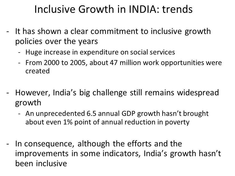 Inclusive Growth in INDIA: trends -It has shown a clear commitment to inclusive growth policies over the years -Huge increase in expenditure on social services -From 2000 to 2005, about 47 million work opportunities were created -However, Indias big challenge still remains widespread growth -An unprecedented 6.5 annual GDP growth hasnt brought about even 1% point of annual reduction in poverty -In consequence, although the efforts and the improvements in some indicators, Indias growth hasnt been inclusive