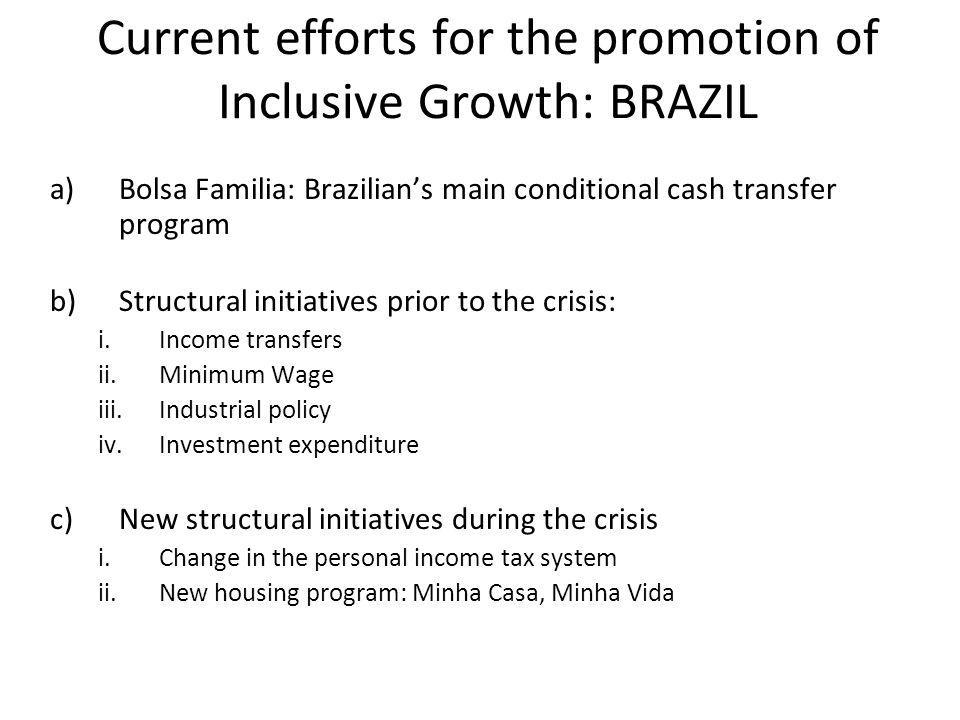 Current efforts for the promotion of Inclusive Growth: BRAZIL a)Bolsa Familia: Brazilians main conditional cash transfer program b)Structural initiatives prior to the crisis: i.Income transfers ii.Minimum Wage iii.Industrial policy iv.Investment expenditure c)New structural initiatives during the crisis i.Change in the personal income tax system ii.New housing program: Minha Casa, Minha Vida