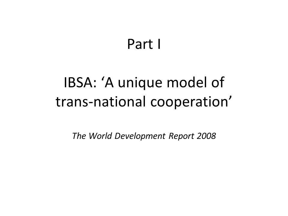 Part I IBSA: A unique model of trans-national cooperation The World Development Report 2008