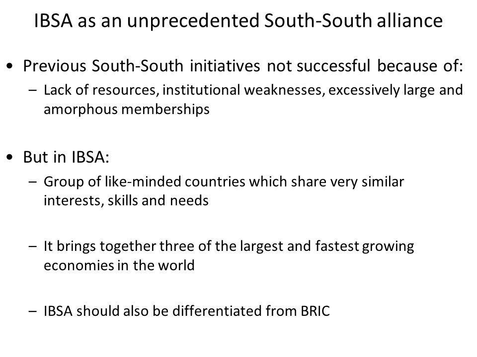 IBSA as an unprecedented South-South alliance Previous South-South initiatives not successful because of: –Lack of resources, institutional weaknesses, excessively large and amorphous memberships But in IBSA: –Group of like-minded countries which share very similar interests, skills and needs –It brings together three of the largest and fastest growing economies in the world –IBSA should also be differentiated from BRIC