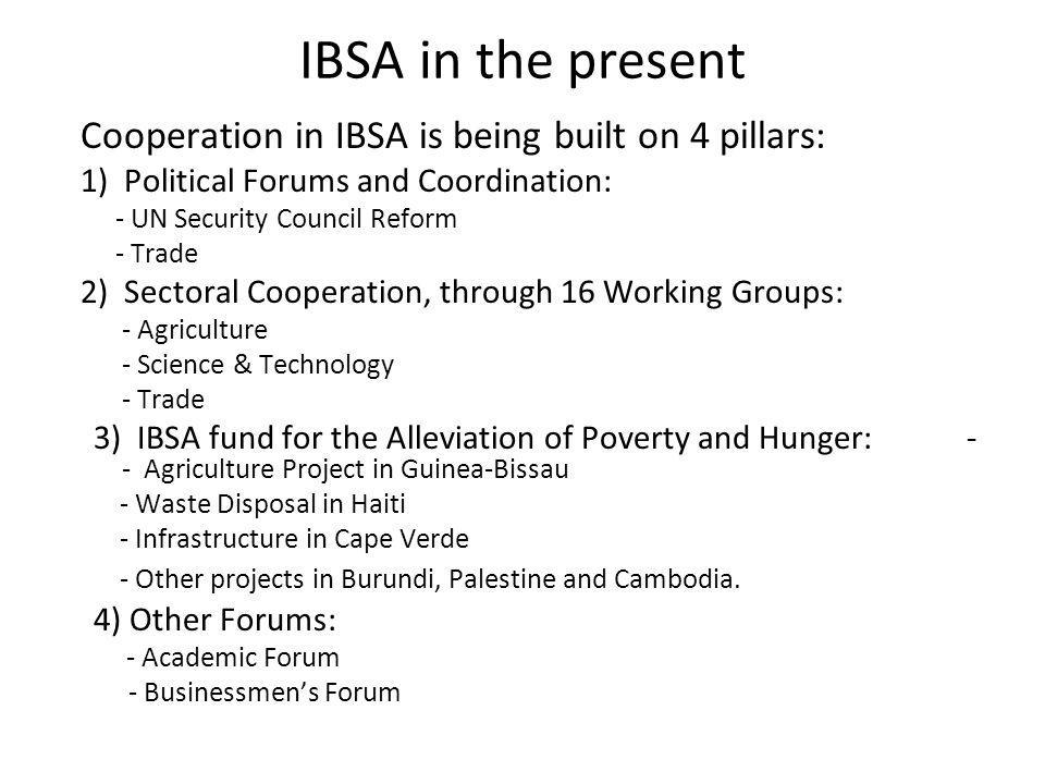 IBSA in the present Cooperation in IBSA is being built on 4 pillars: 1) Political Forums and Coordination: - UN Security Council Reform - Trade 2) Sectoral Cooperation, through 16 Working Groups: - Agriculture - Science & Technology - Trade 3) IBSA fund for the Alleviation of Poverty and Hunger: - - Agriculture Project in Guinea-Bissau - Waste Disposal in Haiti - Infrastructure in Cape Verde - Other projects in Burundi, Palestine and Cambodia.