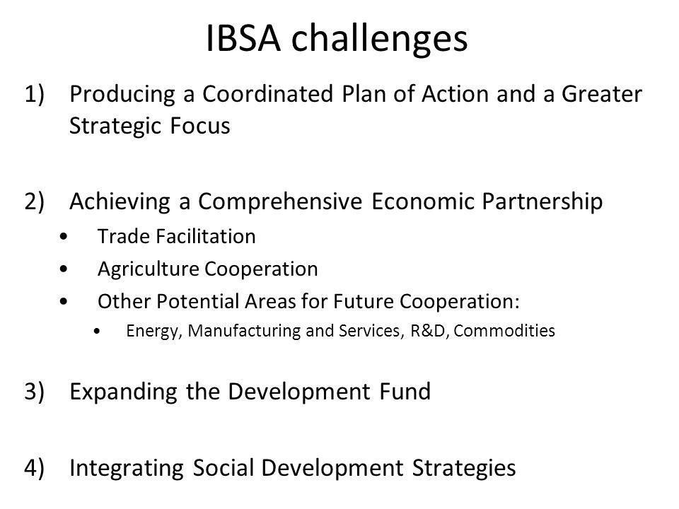 IBSA challenges 1)Producing a Coordinated Plan of Action and a Greater Strategic Focus 2) Achieving a Comprehensive Economic Partnership Trade Facilitation Agriculture Cooperation Other Potential Areas for Future Cooperation: Energy, Manufacturing and Services, R&D, Commodities 3)Expanding the Development Fund 4) Integrating Social Development Strategies