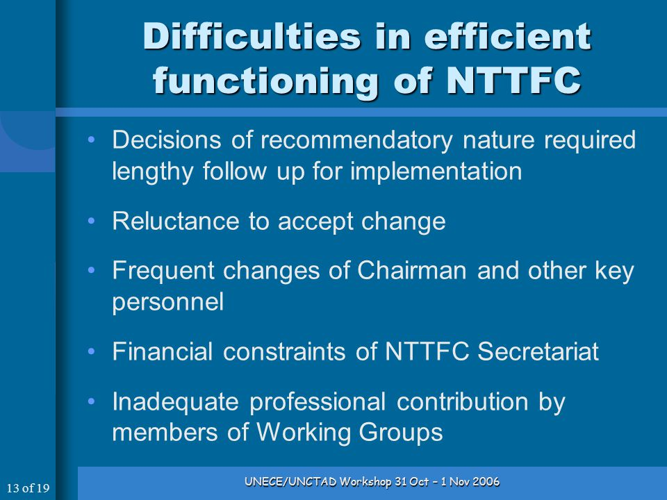 13 of 19 UNECE/UNCTAD Workshop 31 Oct – 1 Nov 2006 Difficulties in efficient functioning of NTTFC Decisions of recommendatory nature required lengthy follow up for implementation Reluctance to accept change Frequent changes of Chairman and other key personnel Financial constraints of NTTFC Secretariat Inadequate professional contribution by members of Working Groups