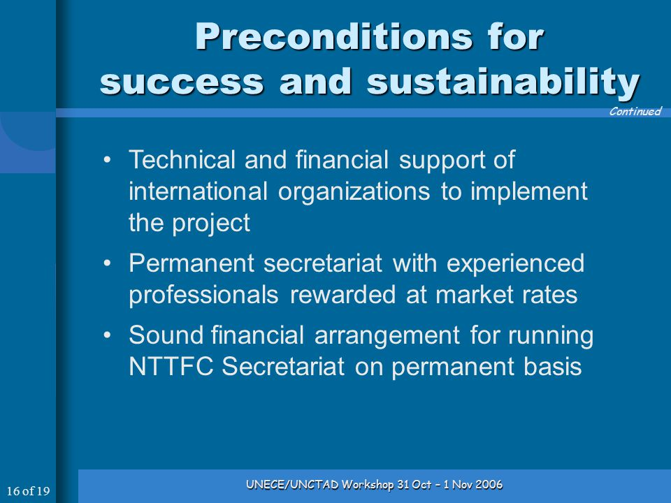 16 of 19 UNECE/UNCTAD Workshop 31 Oct – 1 Nov 2006 Preconditions for success and sustainability Continued Technical and financial support of international organizations to implement the project Permanent secretariat with experienced professionals rewarded at market rates Sound financial arrangement for running NTTFC Secretariat on permanent basis