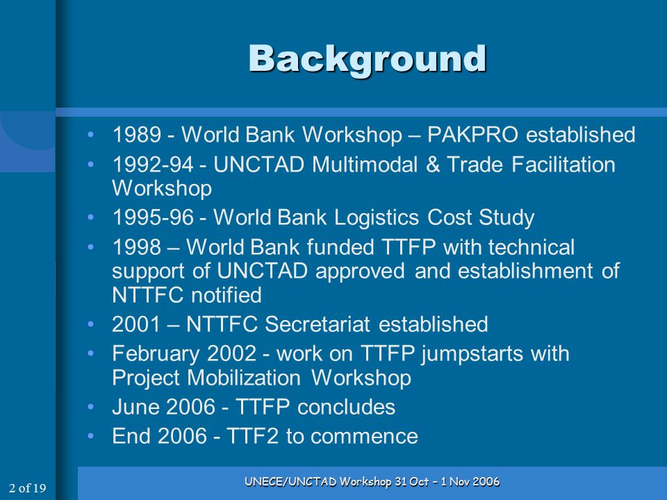 2 of 19 UNECE/UNCTAD Workshop 31 Oct – 1 Nov 2006 Background 1989 - World Bank Workshop – PAKPRO established 1992-94 - UNCTAD Multimodal & Trade Facilitation Workshop 1995-96 - World Bank Logistics Cost Study 1998 – World Bank funded TTFP with technical support of UNCTAD approved and establishment of NTTFC notified 2001 – NTTFC Secretariat established February 2002 - work on TTFP jumpstarts with Project Mobilization Workshop June 2006 - TTFP concludes End 2006 - TTF2 to commence