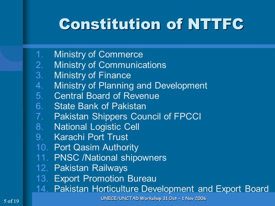 5 of 19 UNECE/UNCTAD Workshop 31 Oct – 1 Nov 2006 Constitution of NTTFC 1.Ministry of Commerce 2.Ministry of Communications 3.Ministry of Finance 4.Ministry of Planning and Development 5.Central Board of Revenue 6.State Bank of Pakistan 7.Pakistan Shippers Council of FPCCI 8.National Logistic Cell 9.Karachi Port Trust 10.Port Qasim Authority 11.PNSC /National shipowners 12.Pakistan Railways 13.Export Promotion Bureau 14.Pakistan Horticulture Development and Export Board