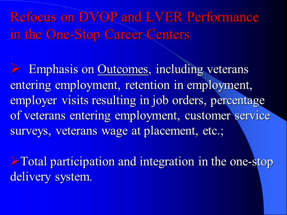 Refocus on DVOP and LVER Performance in the One-Stop Career Centers Emphasis on Outcomes, including veterans entering employment, retention in employment, employer visits resulting in job orders, percentage of veterans entering employment, customer service surveys, veterans wage at placement, etc.; Total participation and integration in the one-stop delivery system.