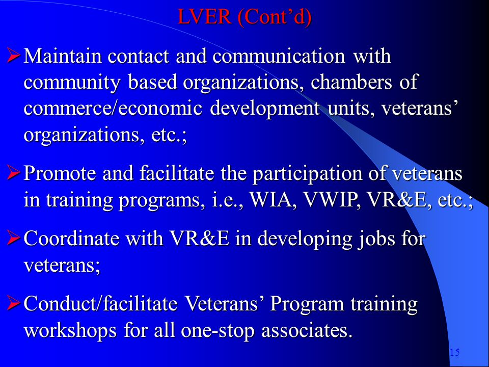LVER (Contd) Maintain contact and communication with community based organizations, chambers of commerce/economic development units, veterans organizations, etc.; Maintain contact and communication with community based organizations, chambers of commerce/economic development units, veterans organizations, etc.; Promote and facilitate the participation of veterans in training programs, i.e., WIA, VWIP, VR&E, etc.; Promote and facilitate the participation of veterans in training programs, i.e., WIA, VWIP, VR&E, etc.; Coordinate with VR&E in developing jobs for veterans; Coordinate with VR&E in developing jobs for veterans; Conduct/facilitate Veterans Program training workshops for all one-stop associates.