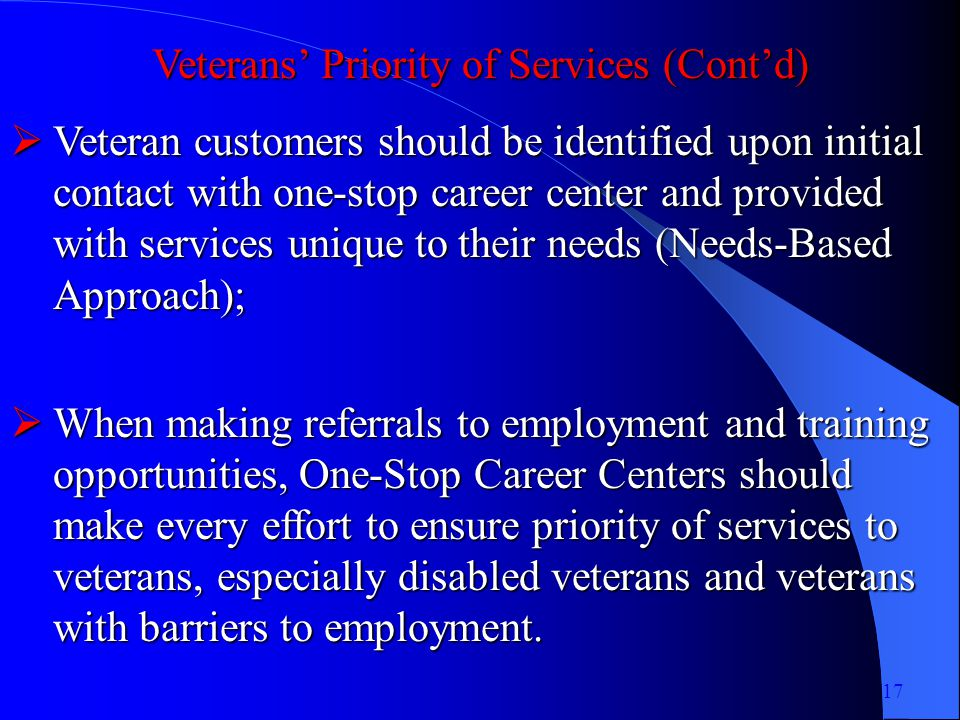 Veterans Priority of Services (Contd) Veteran customers should be identified upon initial contact with one-stop career center and provided with services unique to their needs (Needs-Based Approach); Veteran customers should be identified upon initial contact with one-stop career center and provided with services unique to their needs (Needs-Based Approach); When making referrals to employment and training opportunities, One-Stop Career Centers should make every effort to ensure priority of services to veterans, especially disabled veterans and veterans with barriers to employment.