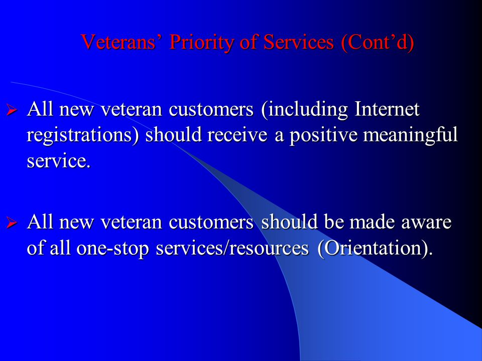 Veterans Priority of Services (Contd) All new veteran customers (including Internet registrations) should receive a positive meaningful service.