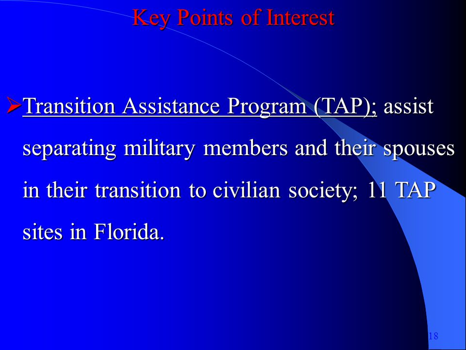 Key Points of Interest Transition Assistance Program (TAP); assist separating military members and their spouses in their transition to civilian society; 11 TAP sites in Florida.