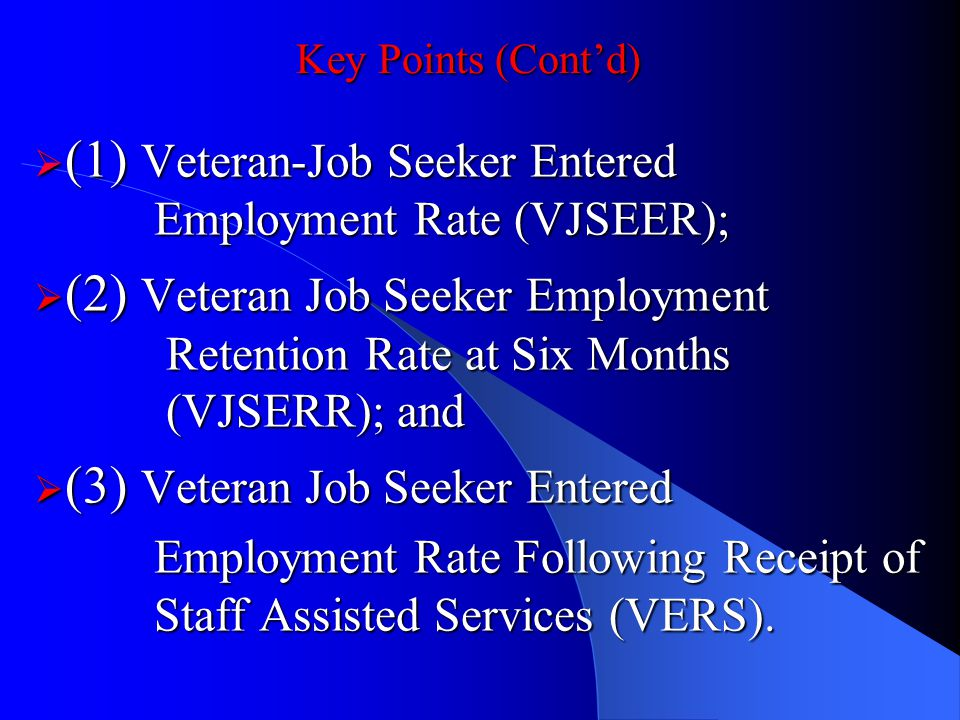 Key Points (Contd) (1) Veteran-Job Seeker Entered Employment Rate (VJSEER); (1) Veteran-Job Seeker Entered Employment Rate (VJSEER); (2) Veteran Job Seeker Employment Retention Rate at Six Months (VJSERR); and (2) Veteran Job Seeker Employment Retention Rate at Six Months (VJSERR); and (3) Veteran Job Seeker Entered (3) Veteran Job Seeker Entered Employment Rate Following Receipt of Staff Assisted Services (VERS).