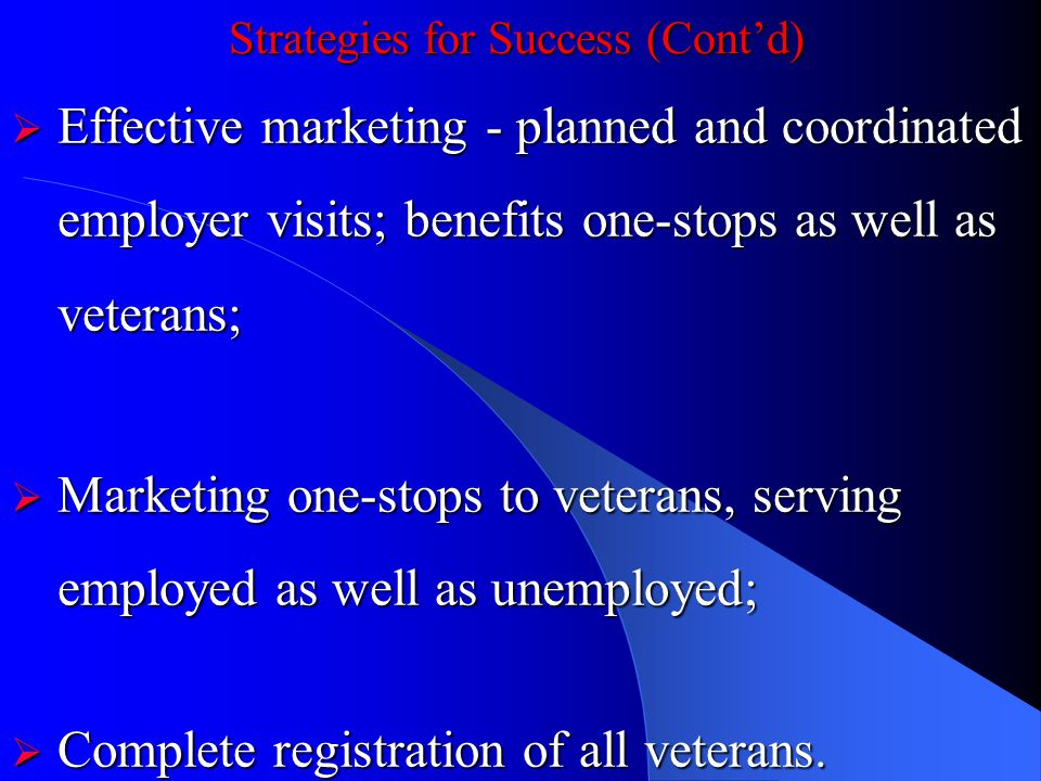 Strategies for Success (Contd) Effective marketing - planned and coordinated employer visits; benefits one-stops as well as veterans; Effective marketing - planned and coordinated employer visits; benefits one-stops as well as veterans; Marketing one-stops to veterans, serving employed as well as unemployed; Marketing one-stops to veterans, serving employed as well as unemployed; Complete registration of all veterans.