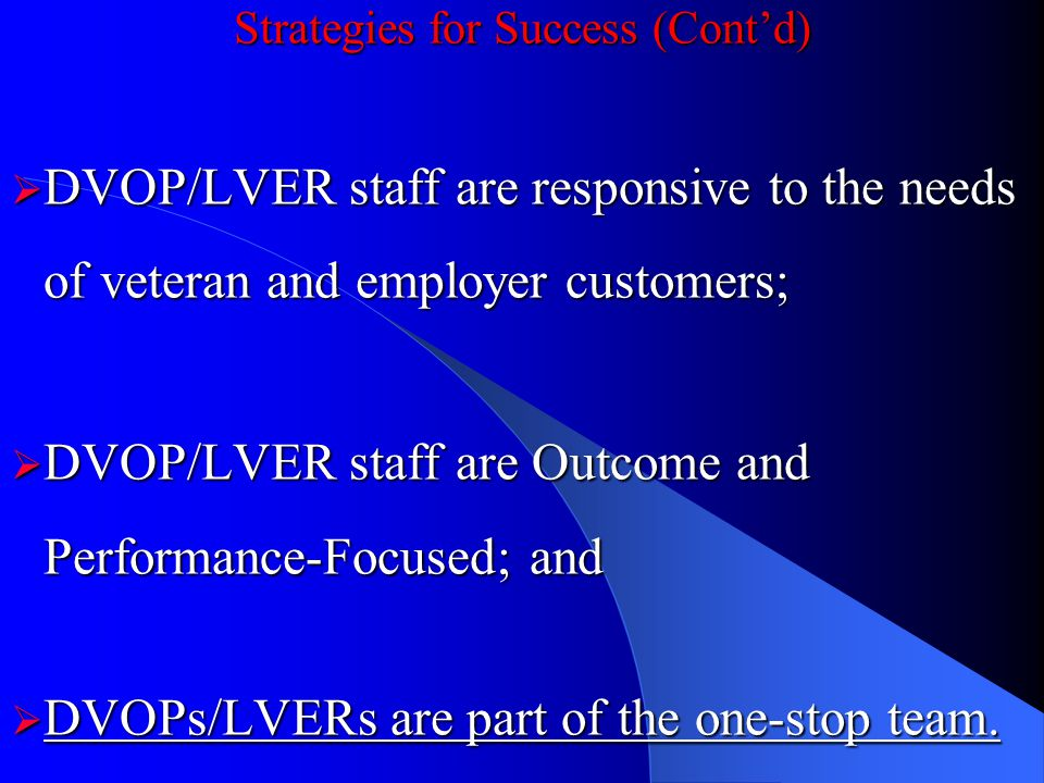 Strategies for Success (Contd) DVOP/LVER staff are responsive to the needs of veteran and employer customers; DVOP/LVER staff are responsive to the needs of veteran and employer customers; DVOP/LVER staff are Outcome and Performance-Focused; and DVOP/LVER staff are Outcome and Performance-Focused; and DVOPs/LVERs are part of the one-stop team.