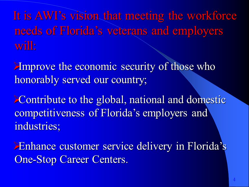 It is AWIs vision that meeting the workforce needs of Floridas veterans and employers will: Improve the economic security of those who honorably served our country; Improve the economic security of those who honorably served our country; Contribute to the global, national and domestic competitiveness of Floridas employers and industries; Contribute to the global, national and domestic competitiveness of Floridas employers and industries; Enhance customer service delivery in Floridas One-Stop Career Centers.