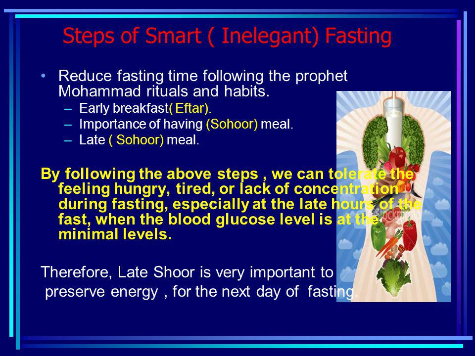 Steps of Smart ( Inelegant) Fasting Reduce fasting time following the prophet Mohammad rituals and habits. –Early breakfast( Eftar). –Importance of ha