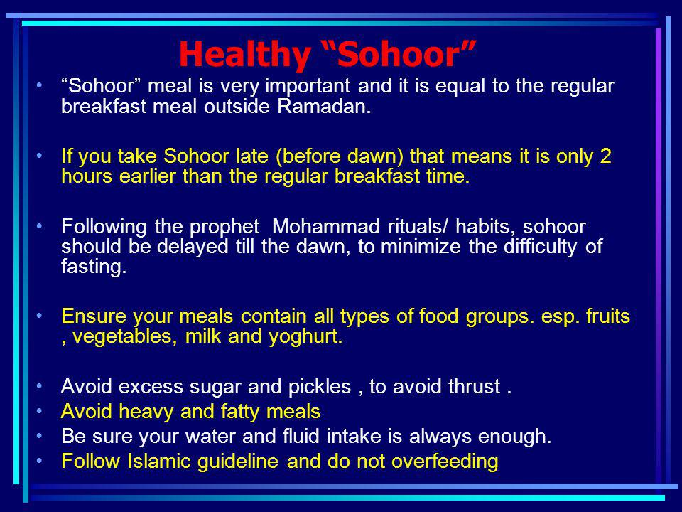 Healthy Sohoor Sohoor meal is very important and it is equal to the regular breakfast meal outside Ramadan. If you take Sohoor late (before dawn) that