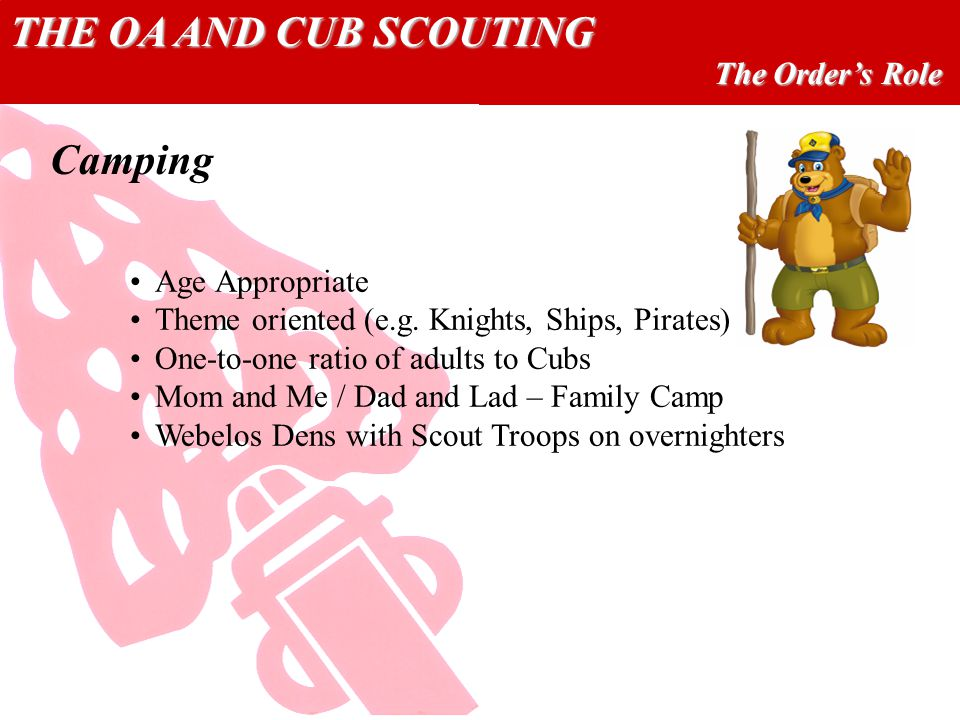 THE OA AND CUB SCOUTING The Orders Role Camping Age Appropriate Theme oriented (e.g. Knights, Ships, Pirates) One-to-one ratio of adults to Cubs Mom a