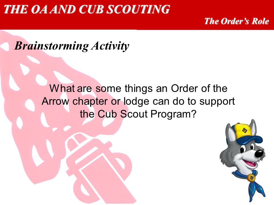 THE OA AND CUB SCOUTING The Orders Role What are some things an Order of the Arrow chapter or lodge can do to support the Cub Scout Program? Brainstor