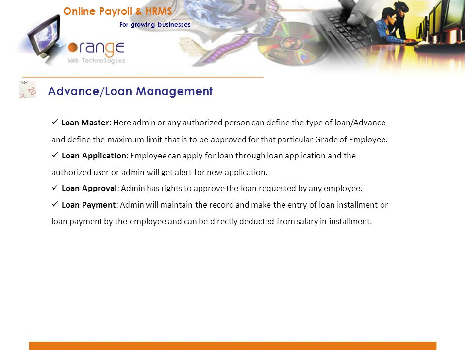Loan Master: Here admin or any authorized person can define the type of loan/Advance and define the maximum limit that is to be approved for that part