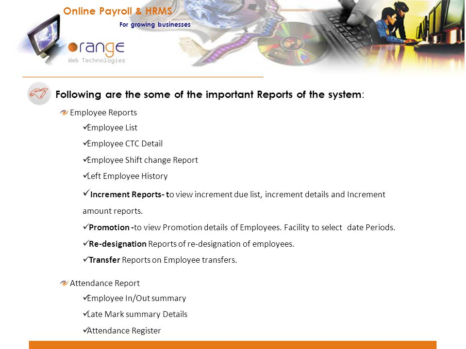 Following are the some of the important Reports of the system : Employee Reports Employee List Employee CTC Detail Employee Shift change Report Left E
