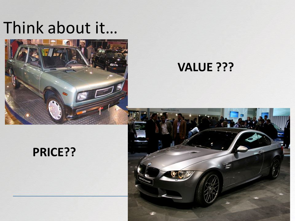 Think about it… VALUE ??? PRICE??