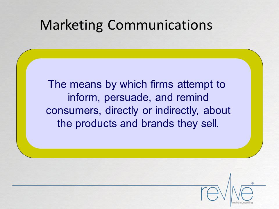 Marketing Communications The means by which firms attempt to inform, persuade, and remind consumers, directly or indirectly, about the products and br