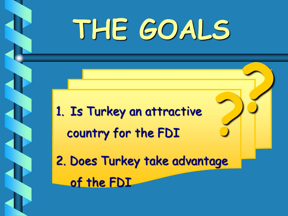 THE GOALS 1.Is Turkey an attractive country for the FDI country for the FDI 2. Does Turkey take advantage of the FDI of the FDI ? ?