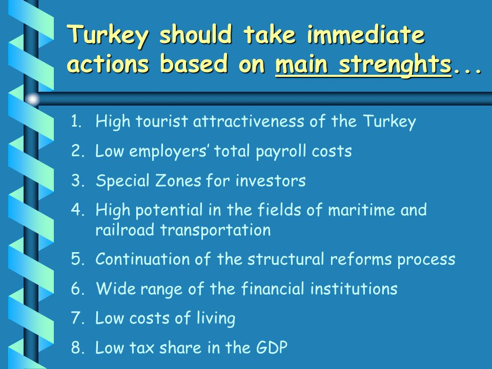 Turkey should take immediate actions based on main strenghts... 1. 1.High tourist attractiveness of the Turkey 2. 2.Low employers total payroll costs