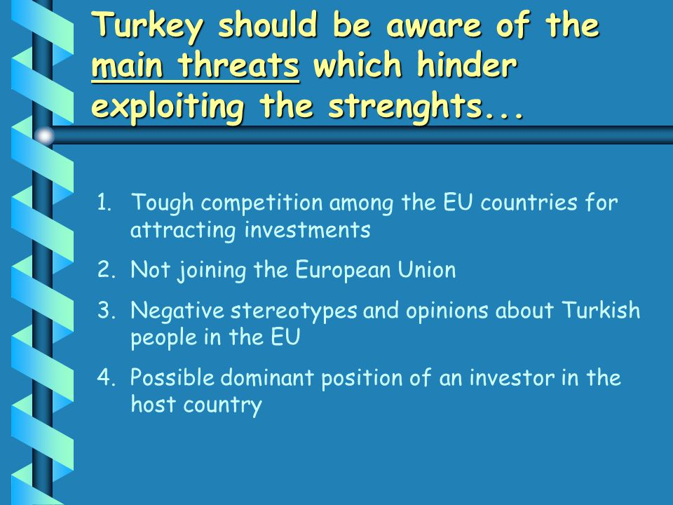 Turkey should be aware of the main threats which hinder exploiting the strenghts... 1. 1.Tough competition among the EU countries for attracting inves