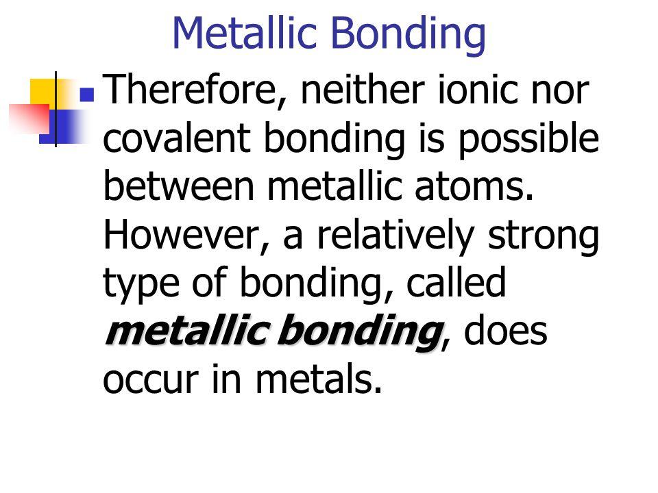 Metallic Bonding metallic bonding Therefore, neither ionic nor covalent bonding is possible between metallic atoms. However, a relatively strong type