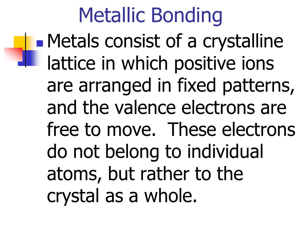 Metallic Bonding Metals consist of a crystalline lattice in which positive ions are arranged in fixed patterns, and the valence electrons are free to