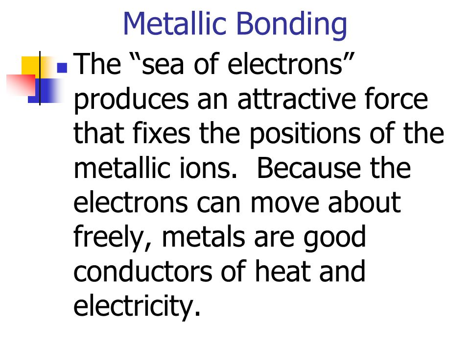 Metallic Bonding The sea of electrons produces an attractive force that fixes the positions of the metallic ions. Because the electrons can move about