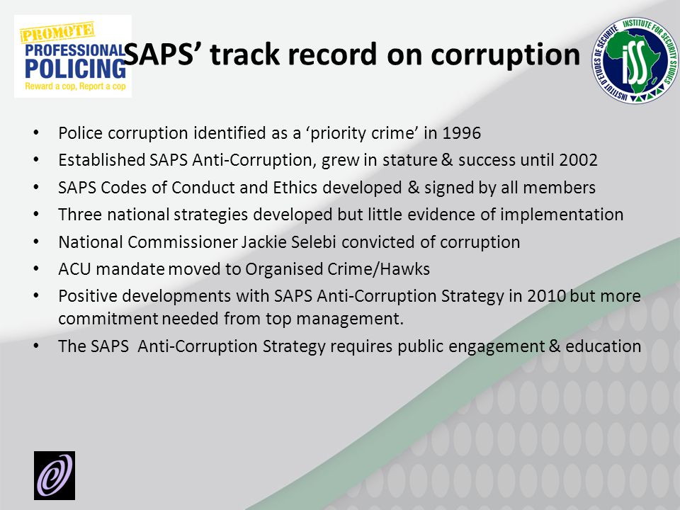 SAPS track record on corruption Police corruption identified as a priority crime in 1996 Established SAPS Anti-Corruption, grew in stature & success u