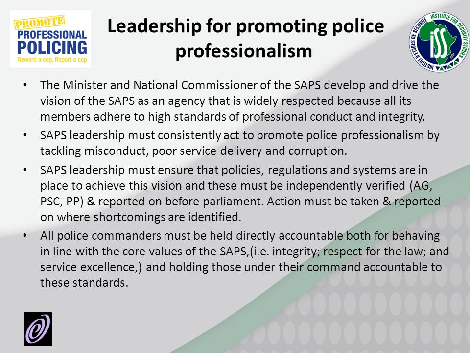 Leadership for promoting police professionalism The Minister and National Commissioner of the SAPS develop and drive the vision of the SAPS as an agen