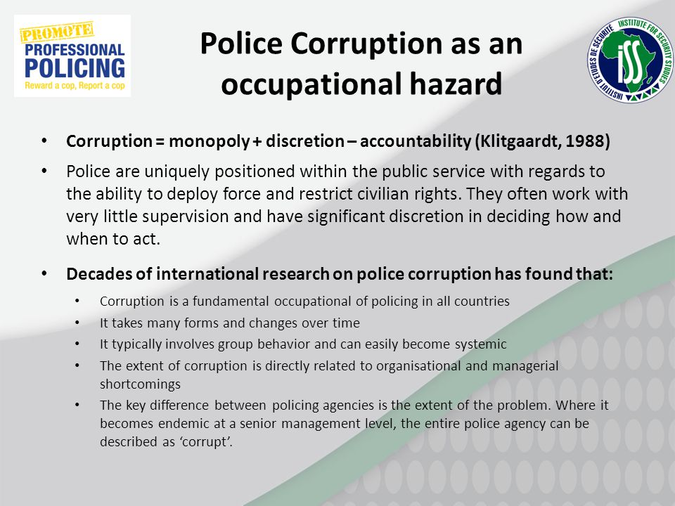 Police Corruption as an occupational hazard Corruption = monopoly + discretion – accountability (Klitgaardt, 1988) Police are uniquely positioned with