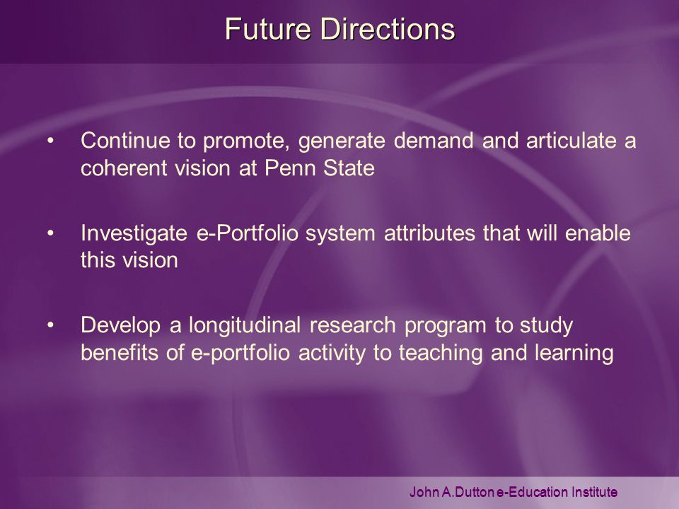 John A.Dutton e-Education Institute Future Directions Continue to promote, generate demand and articulate a coherent vision at Penn State Investigate e-Portfolio system attributes that will enable this vision Develop a longitudinal research program to study benefits of e-portfolio activity to teaching and learning
