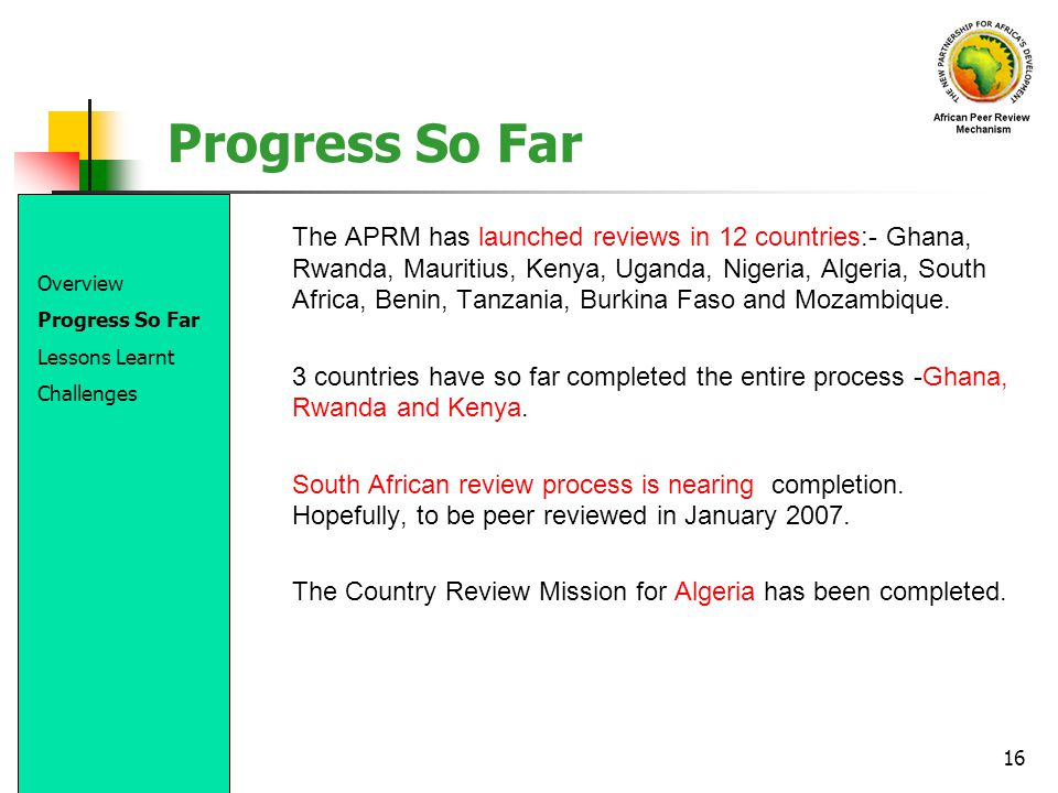 16 Progress So Far The APRM has launched reviews in 12 countries:- Ghana, Rwanda, Mauritius, Kenya, Uganda, Nigeria, Algeria, South Africa, Benin, Tan
