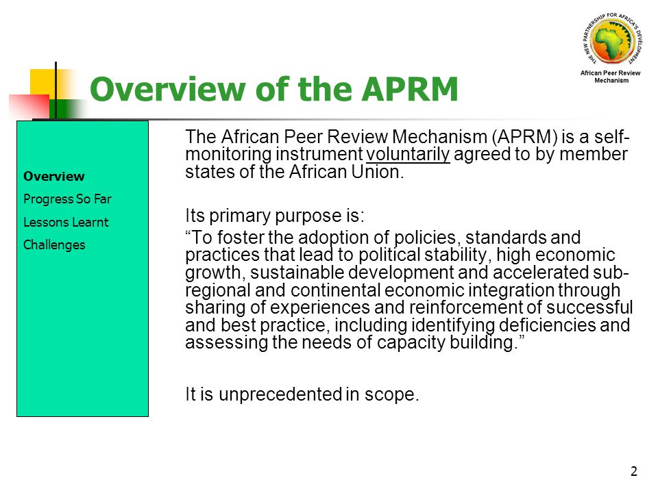 2 Overview of the APRM The African Peer Review Mechanism (APRM) is a self- monitoring instrument voluntarily agreed to by member states of the African