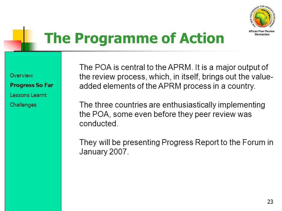 23 The Programme of Action Overview Progress So Far Lessons Learnt Challenges The POA is central to the APRM. It is a major output of the review proce