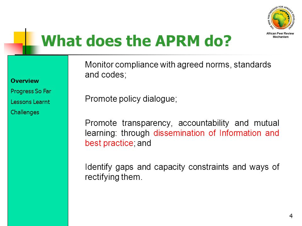 4 What does the APRM do? Monitor compliance with agreed norms, standards and codes; Promote policy dialogue; Promote transparency, accountability and