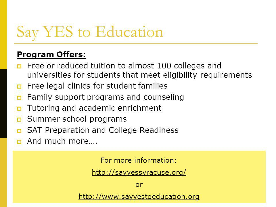 Say YES to Education Program Offers: Free or reduced tuition to almost 100 colleges and universities for students that meet eligibility requirements F