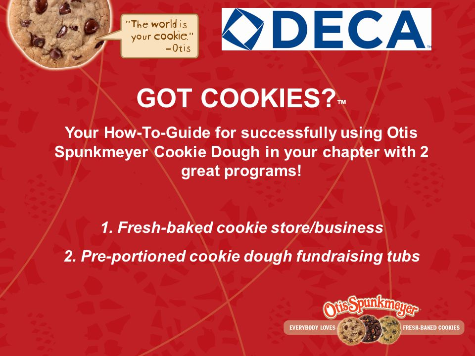 GOT COOKIES? Your How-To-Guide for successfully using Otis Spunkmeyer Cookie Dough in your chapter with 2 great programs! 1. Fresh-baked cookie store/
