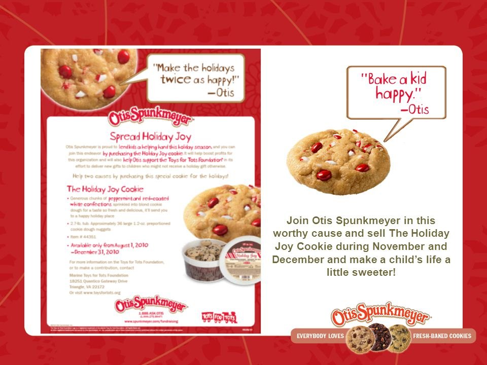 Join Otis Spunkmeyer in this worthy cause and sell The Holiday Joy Cookie during November and December and make a childs life a little sweeter!