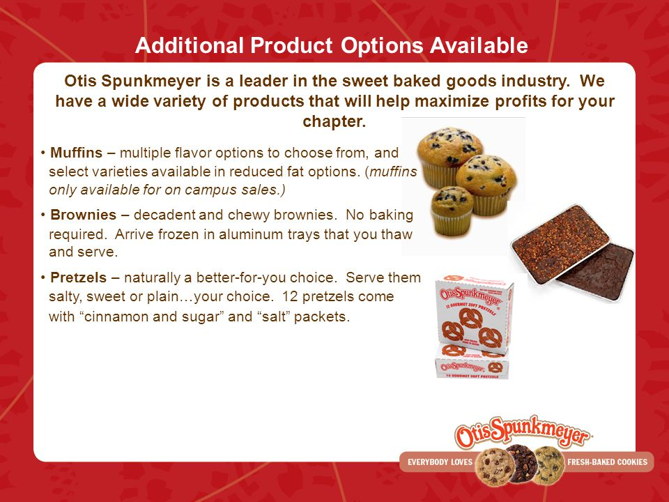 Additional Product Options Available Otis Spunkmeyer is a leader in the sweet baked goods industry. We have a wide variety of products that will help