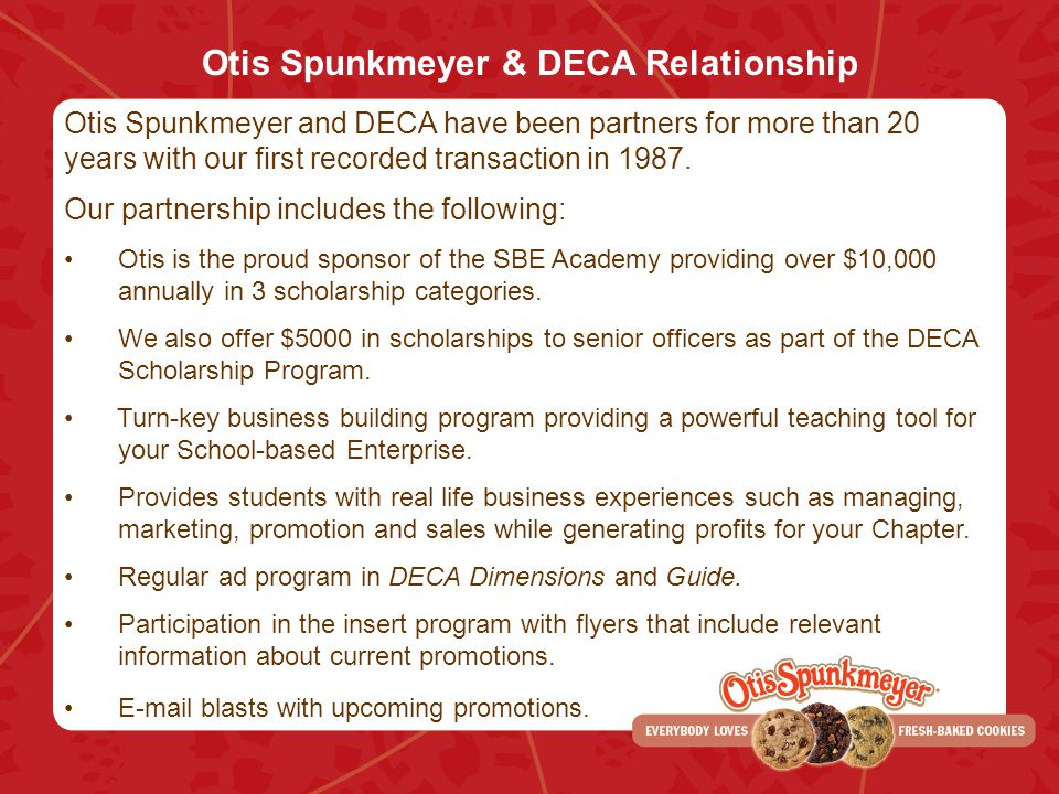 Otis Spunkmeyer & DECA Relationship Otis Spunkmeyer and DECA have been partners for more than 20 years with our first recorded transaction in 1987. Ou